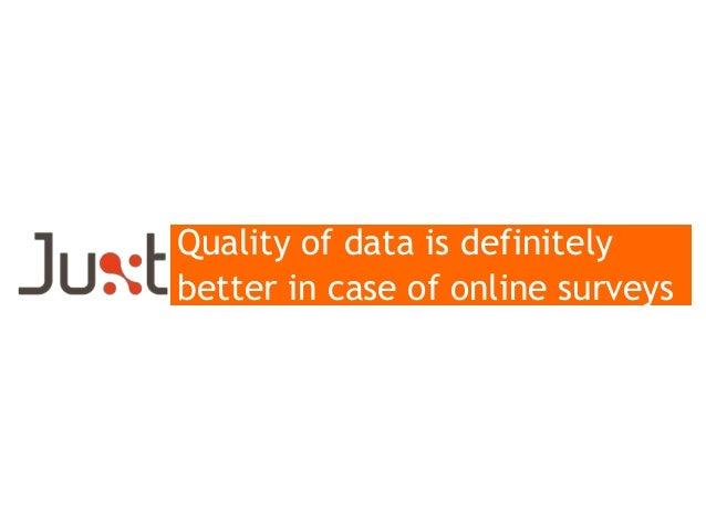 Quality of data is definitely better in case of online surveys