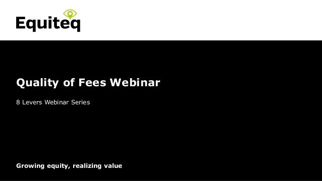 Confidential© Equiteq 2015 equiteq.com Growing equity, realizing value 8 Levers Webinar Series Quality of Fees Webinar