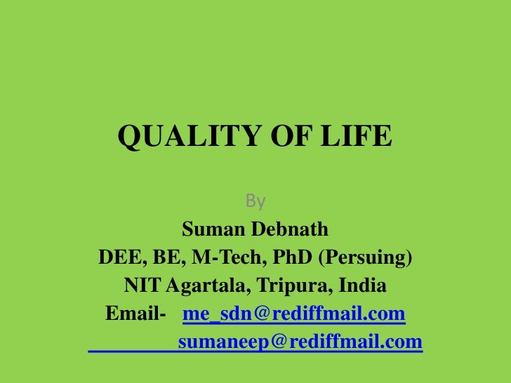 QUALITY OF LIFE              By       Suman DebnathDEE, BE, M-Tech, PhD (Persuing)  NIT Agartala, Tripura, IndiaEmail- me_...