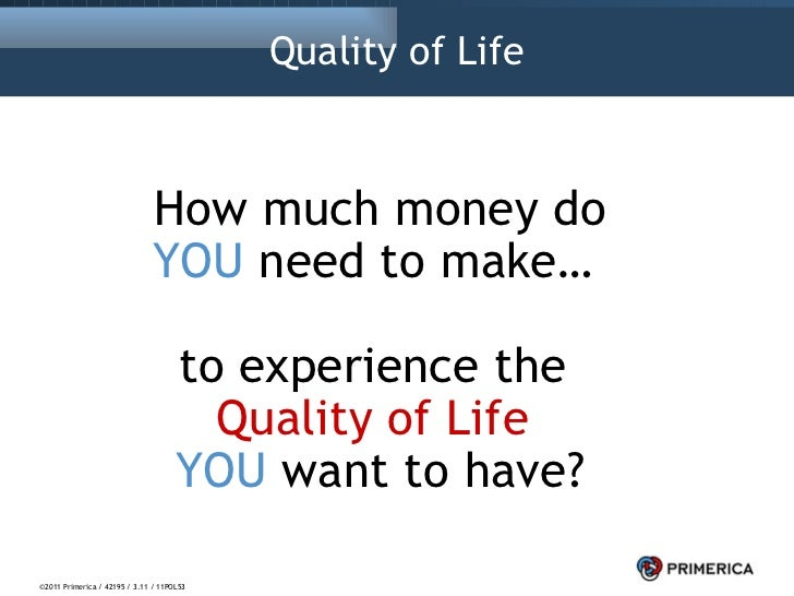 Quality of Life How much money do YOU  need to make…  to experience the  Quality of Life   YOU  want to have? ©2011 Primer...