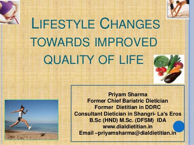 LIFESTYLE CHANGES TOWARDS IMPROVED QUALITY OF LIFE Priyam Sharma Former Chief Bariatric Dietician Former Dietitian in DDRC...