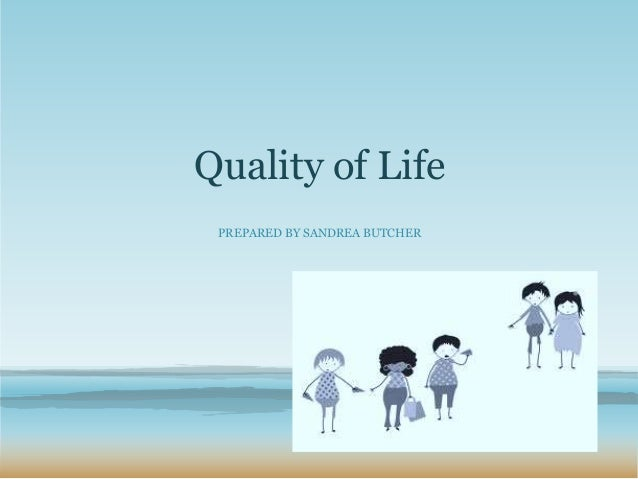 Quality of Life PREPARED BY SANDREA BUTCHER