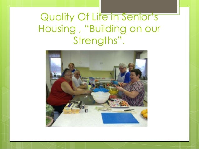 """Quality Of Life in Senior's Housing , """"Building on our Strengths""""."""