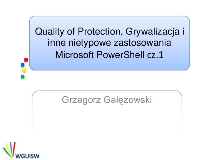 Quality of Protection, Grywalizacja i  inne nietypowe zastosowania    Microsoft PowerShell cz.1      Grzegorz Gałęzowski