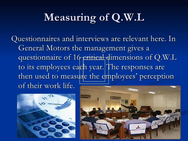 Measuring of Q.W.L <ul><li>Questionnaires and interviews are relevant here. In General Motors the management gives a quest...