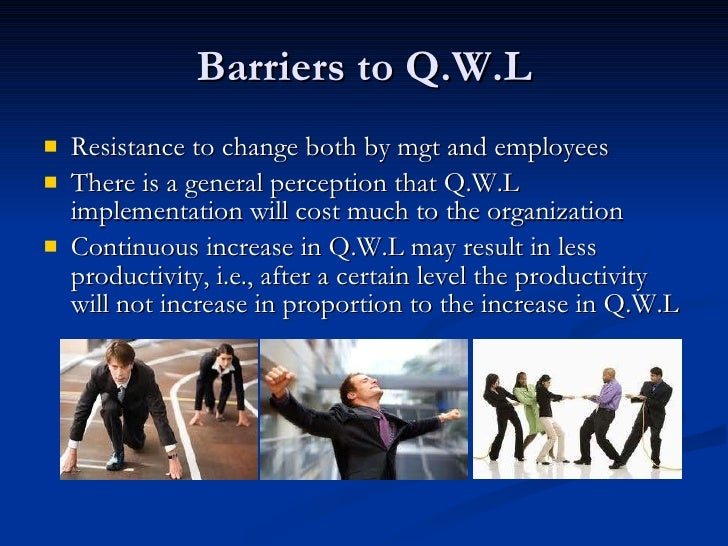 Barriers to Q.W.L <ul><li>Resistance to change both by mgt and employees </li></ul><ul><li>There is a general perception t...