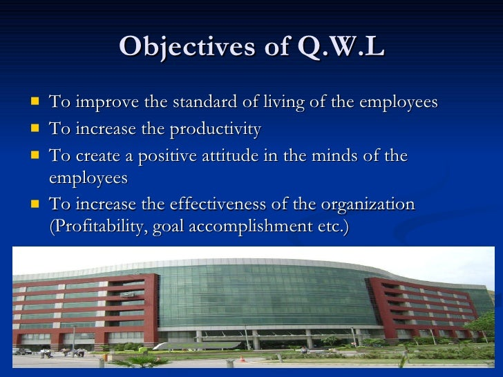 Objectives of Q.W.L <ul><li>To improve the standard of living of the employees </li></ul><ul><li>To increase the productiv...