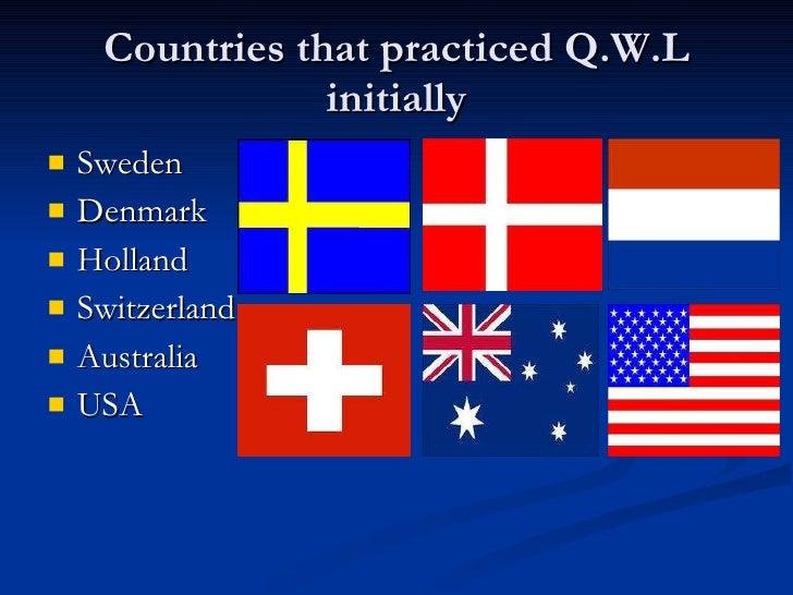 Countries that practiced Q.W.L initially <ul><li>Sweden </li></ul><ul><li>Denmark </li></ul><ul><li>Holland </li></ul><ul>...
