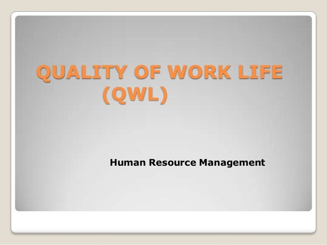 QUALITY OF WORK LIFE (QWL)  Human Resource Management