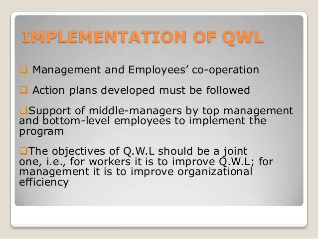 IMPLEMENTATION OF QWL  Management and Employees' co-operation  Action plans developed must be followed Support of middl...