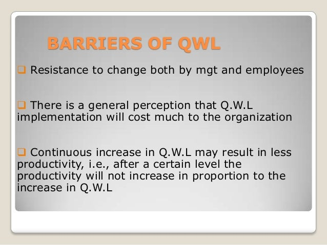 BARRIERS OF QWL  Resistance to change both by mgt and employees  There is a general perception that Q.W.L implementation...