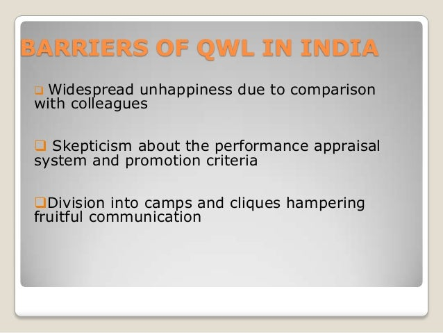 BARRIERS OF QWL IN INDIA Widespread unhappiness due to comparison with colleagues    Skepticism about the performance ap...