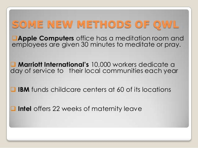 SOME NEW METHODS OF QWL Apple Computers office has a meditation room and employees are given 30 minutes to meditate or pr...