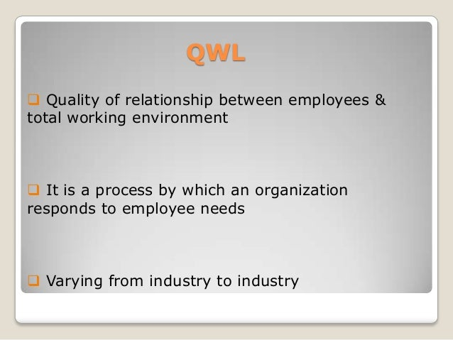 QWL  Quality of relationship between employees & total working environment   It is a process by which an organization re...