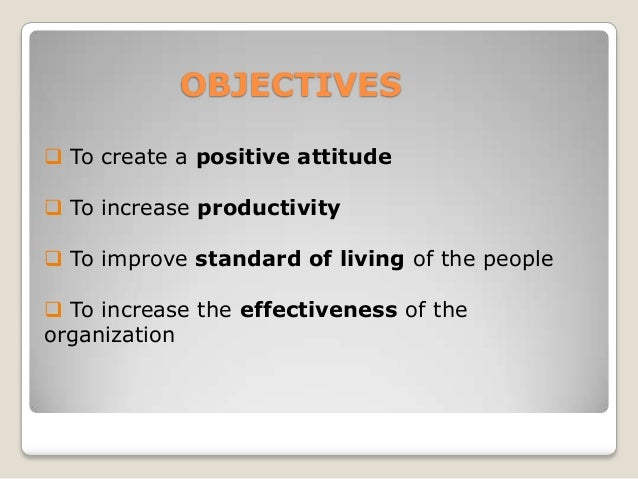 OBJECTIVES  To create a positive attitude   To increase productivity  To improve standard of living of the people   To...