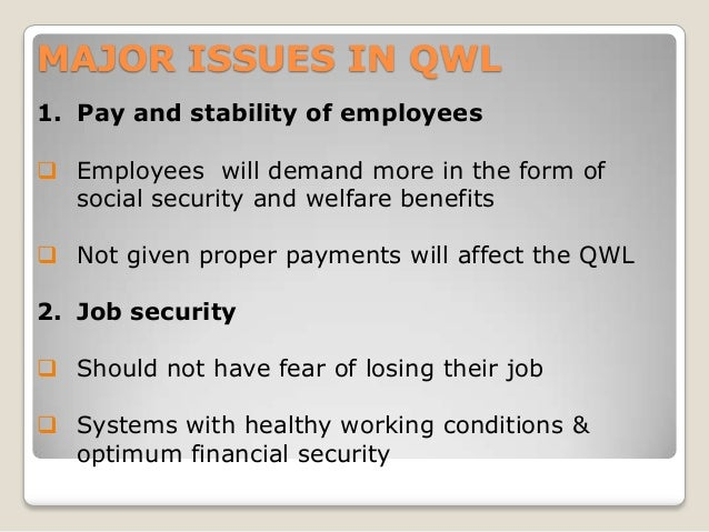 MAJOR ISSUES IN QWL 1. Pay and stability of employees   Employees will demand more in the form of social security and wel...