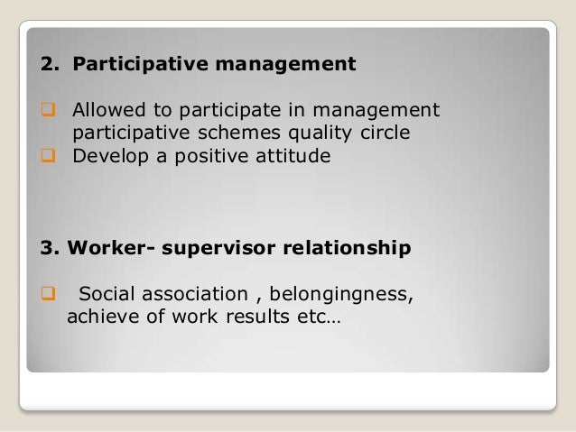 2. Participative management  Allowed to participate in management participative schemes quality circle  Develop a positi...