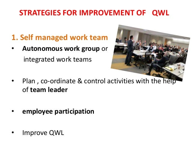STRATEGIES FOR IMPROVEMENT OF QWL1. Self managed work team•   Autonomous work group or    integrated work teams•   Plan , ...