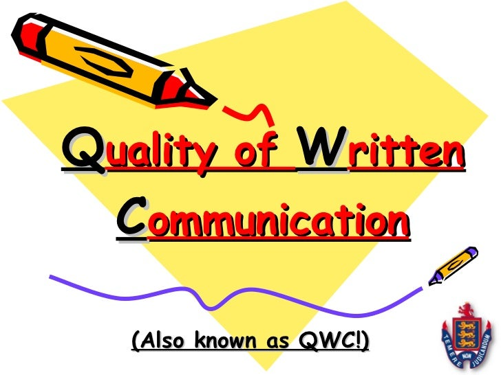 Q uality of  W ritten  C ommunication (Also known as QWC!)