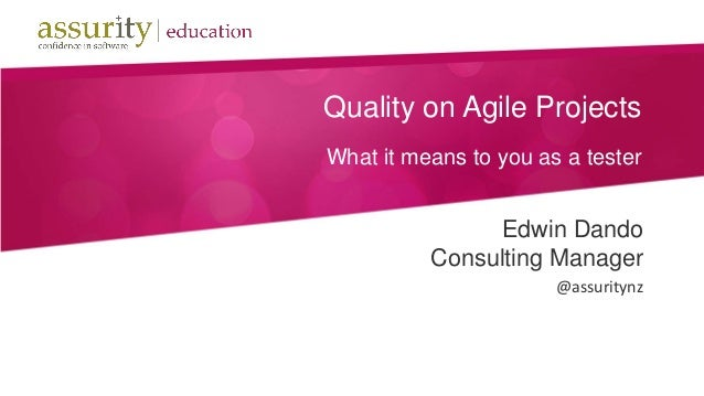 Quality on Agile ProjectsWhat it means to you as a testerEdwin DandoConsulting Manager@assuritynz