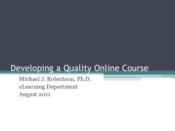 Developing a Quality Online Course<br />Michael J. Robertson, Ph.D.<br />eLearning Department<br />August 2011<br />