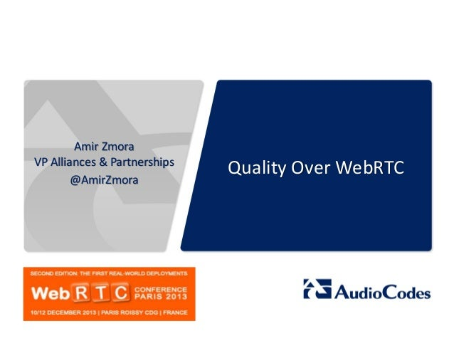 Amir Zmora VP Alliances & Partnerships @AmirZmora  Quality Over WebRTC