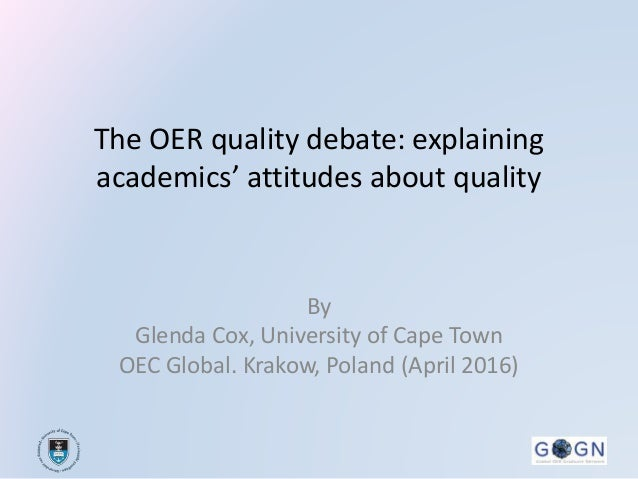 The OER quality debate: explaining academics' attitudes about quality By Glenda Cox, University of Cape Town OEC Global. K...