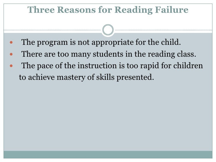 Three Reasons for Reading Failure<br />The program is not appropriate for the child.<br />There are too many students in t...