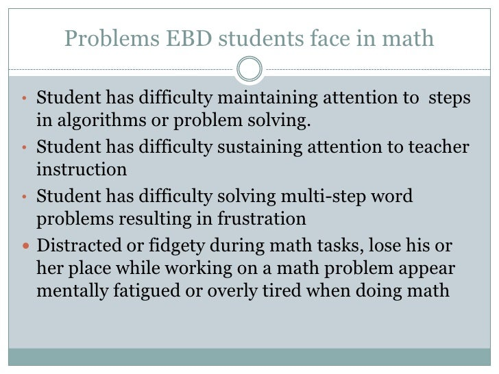 Problems EBD students face in math<br /><ul><li>Student has difficulty maintaining attention to  steps in algorithms or pr...