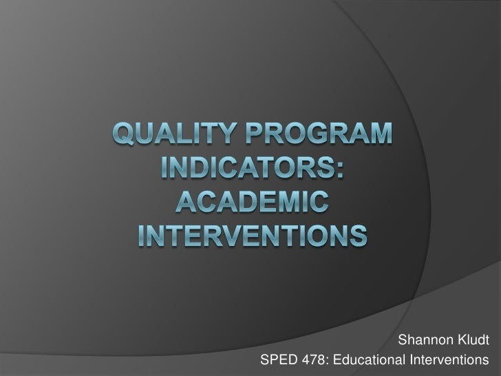 Quality Program Indicators:Academic Interventions<br />Shannon Kludt<br />SPED 478: Educational Interventions<br />