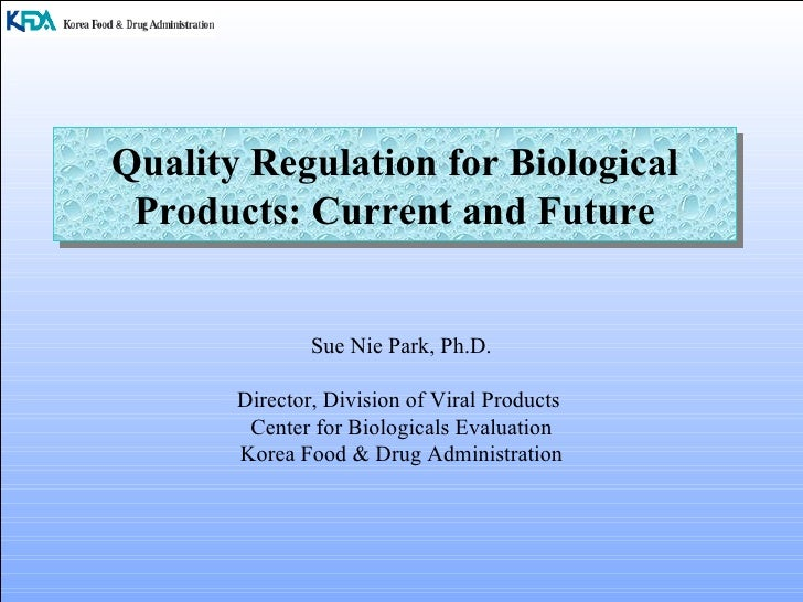 Quality Regulation for Biological Products: Current and Future Sue Nie Park, Ph.D. Director, Division of Viral Products  C...