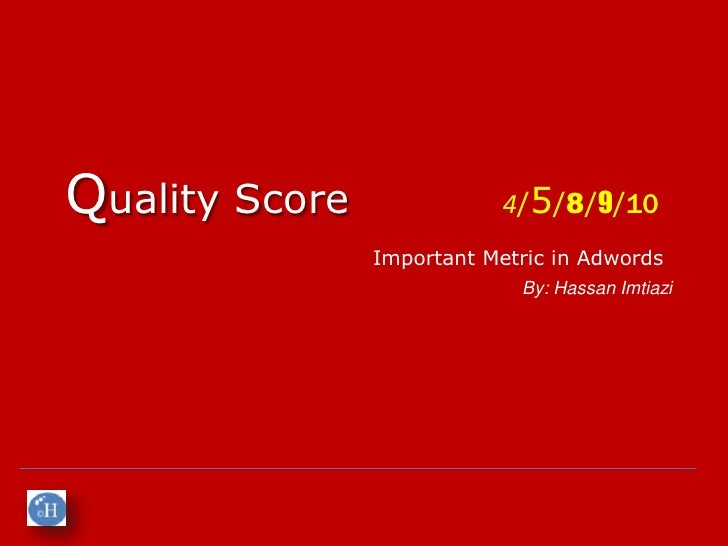 Quality Score               4/5/8/9/10                Important Metric in Adwords                             By: Hassan I...