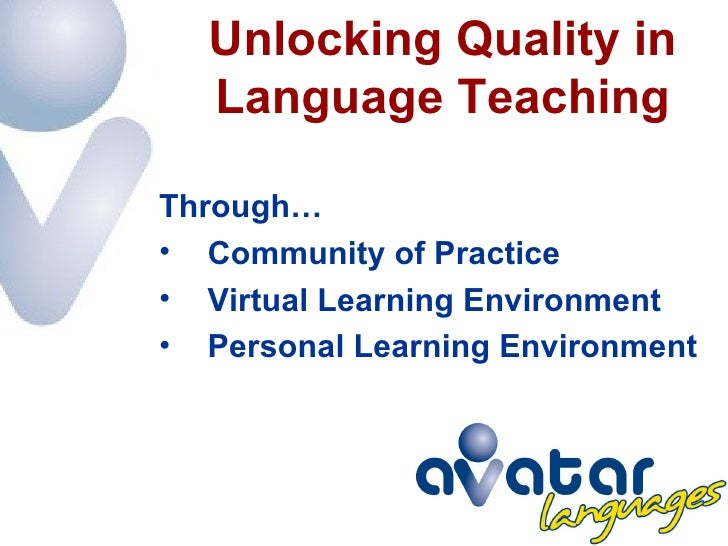 Unlocking Quality in   Language Teaching  Through… • Community of Practice • Virtual Learning Environment • Personal Learn...