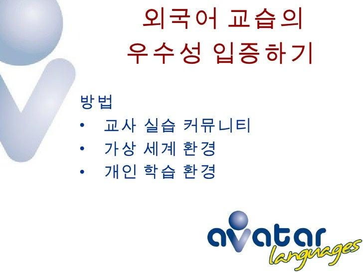 외국어 교습의  우수성 입증하기 <ul><li>방법 </li></ul><ul><li>교사 실습 커뮤니티 </li></ul><ul><li>가상 세계 환경 </li></ul><ul><li>개인 학습 환경 </li></ul>