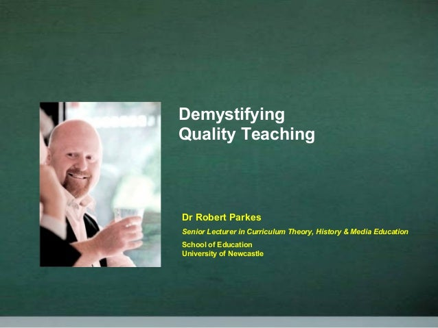 Demystifying Quality Teaching Dr Robert Parkes Senior Lecturer in Curriculum Theory, History & Media Education School of E...