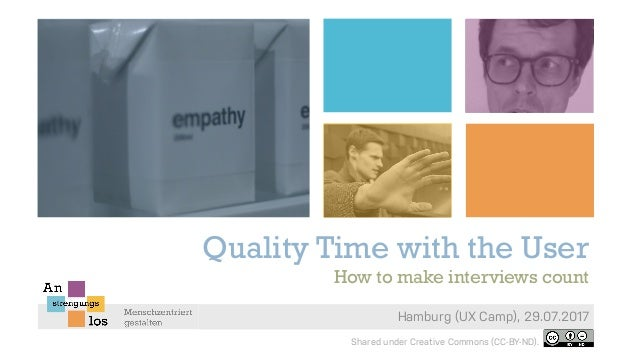 Quality Time with the User Hamburg (UX Camp), 29.07.2017 How to make interviews count Shared under Creative Commons (CC-BY...