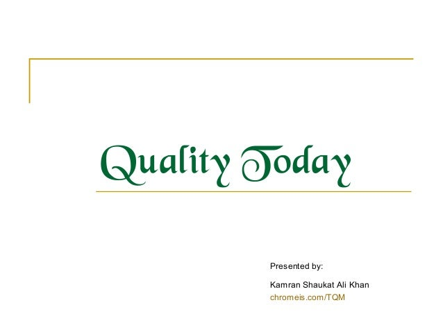 Quality Today Presented by: Kamran Shaukat Ali Khan chromeis.com/TQM