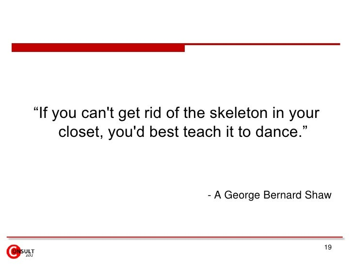 """19<br />""""If you can't get rid of the skeleton in your closet, you'd best teach it to dance.""""<br />- A George Bernard Shaw ..."""