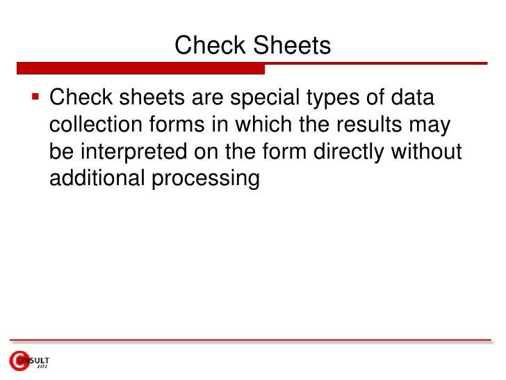 Check Sheets<br />Check sheets are special types of data collection forms in which the results may be interpreted on the f...