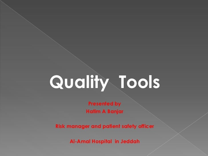 Quality Tools             Presented by            Hatim A BanjarRisk manager and patient safety officer     Al-Amal Hospit...