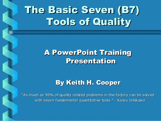 The Basic Seven (B7)The Basic Seven (B7) Tools of QualityTools of Quality A PowerPoint TrainingA PowerPoint Training Prese...