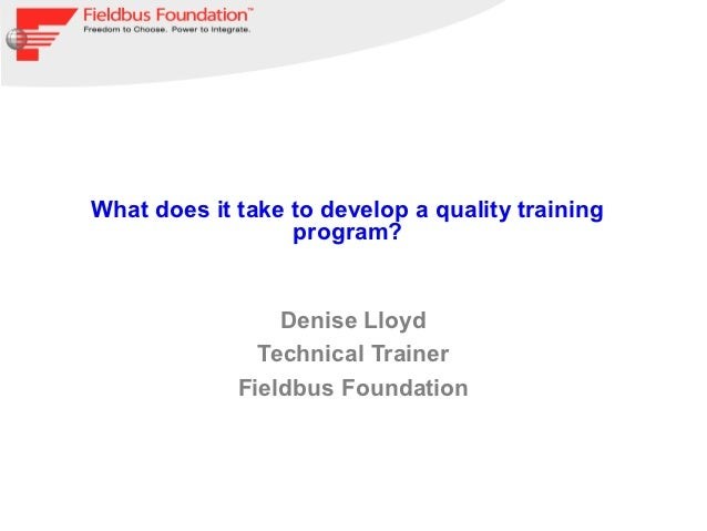 What does it take to develop a quality training                  program?                 Denise Lloyd               Techn...