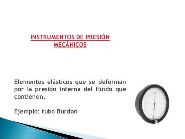 INSTRUMENTOS DE PRESIÓN ELECTROMECÁNICOSUtilizan la propiedad mecánica (deformación,elasticidad, etc.) de algún elemento ó...