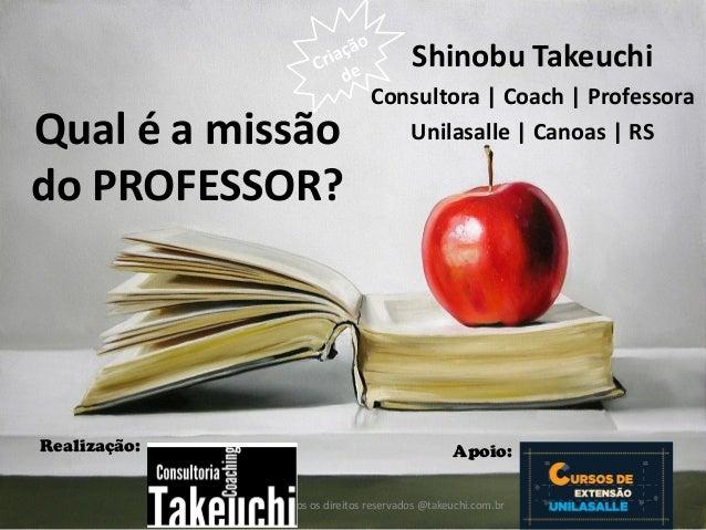 Todos os direitos reservados @takeuchi.com.br  Realização:  Apoio:  Qual é a missão do PROFESSOR?  Shinobu Takeuchi  Consu...