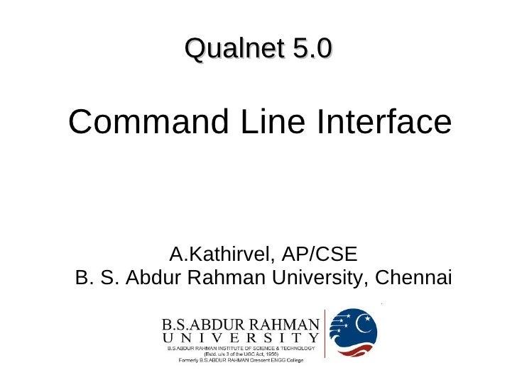 Qualnet 5.0  Command Line Interface             A.Kathirvel, AP/CSE B. S. Abdur Rahman University, Chennai