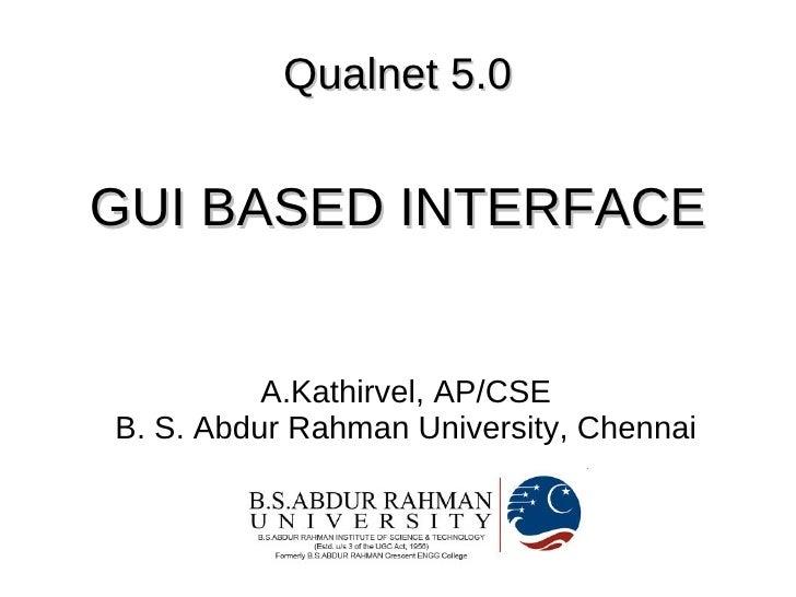 Qualnet 5.0   GUI BASED INTERFACE             A.Kathirvel, AP/CSE B. S. Abdur Rahman University, Chennai