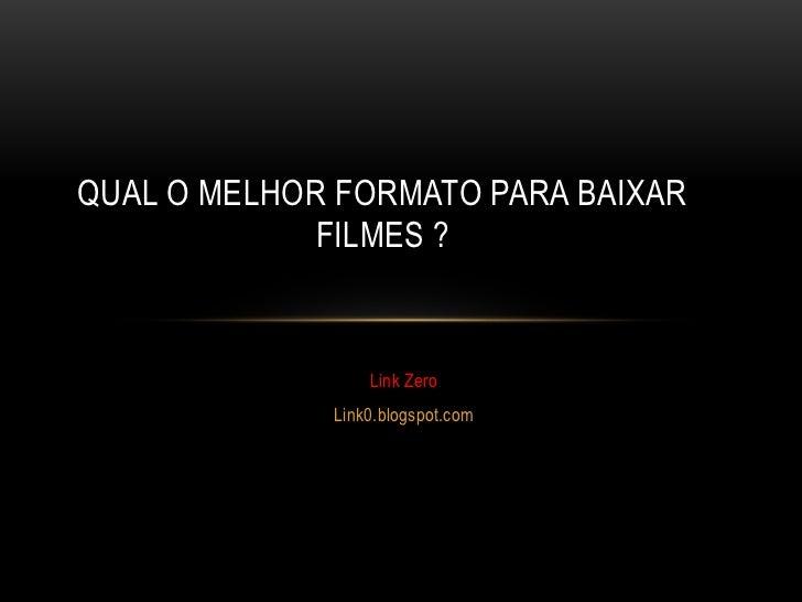 QUAL O MELHOR FORMATO PARA BAIXAR             FILMES ?                 Link Zero             Link0.blogspot.com