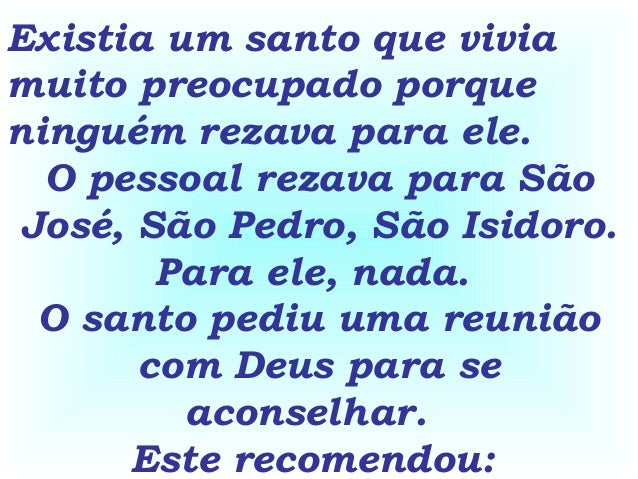 Existia um santo que vivia muito preocupado porque ninguém rezava para ele. O pessoal rezava para São José, São Pedro, São...
