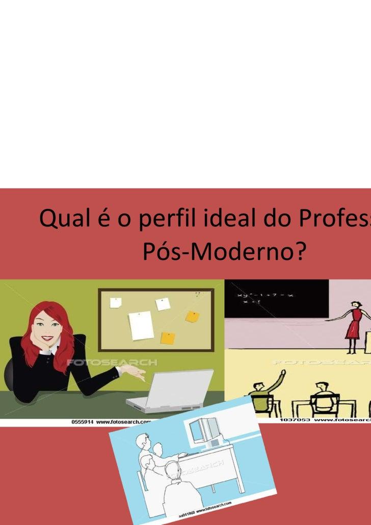 Qual é o perfil ideal do Professor  Pós-Moderno?