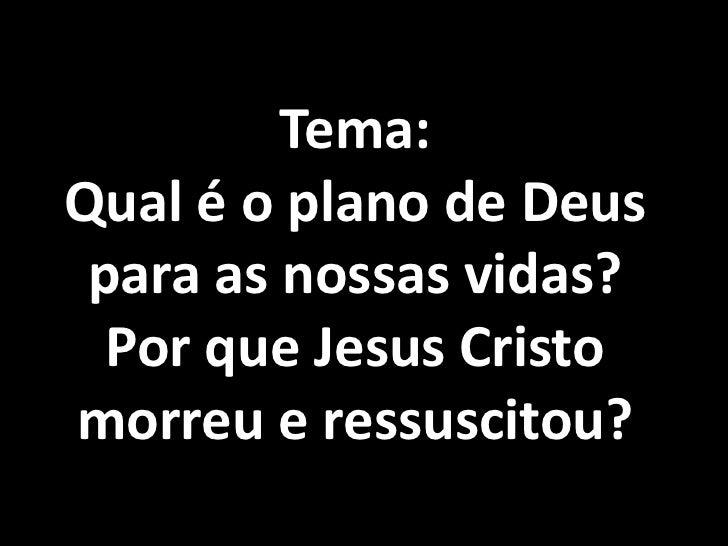 Tema:Qual é o plano de Deus para as nossas vidas?  Por que Jesus Cristomorreu e ressuscitou?